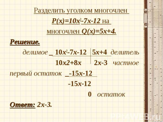Разделить уголком многочлен Разделить уголком многочлен P(x)=10х2-7х-12 на многочлен Q(x)=5х+4. Решение. делимое _ 10х2-7х-12 5х+4 делитель 10х2+8х 2х-3 частное первый остаток _-15х-12 -15х-12 0 остаток Ответ: 2х-3.