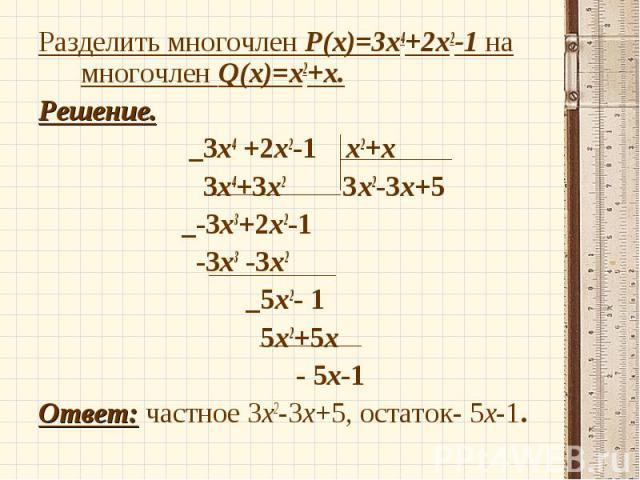 Разделить многочлен P(x)=3х4+2х2-1 на многочлен Q(x)=х2+х. Разделить многочлен P(x)=3х4+2х2-1 на многочлен Q(x)=х2+х. Решение. _3х4 +2х2-1 х2+х 3х4+3х2 3х2-3х+5 _-3х3+2х2-1 -3х3 -3х2 _5х2- 1 5х2+5х - 5х-1 Ответ: частное 3х2-3х+5, остаток- 5х-1.