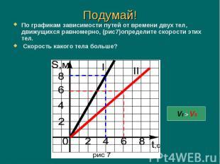 По графикам зависимости путей от времени двух тел, движущихся равномерно, (рис7)
