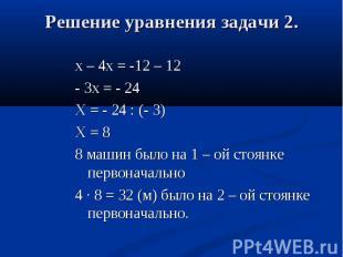 х – 4х = -12 – 12 - 3х = - 24 Х = - 24 : (- 3) Х = 8 8 машин было на 1 – ой стоя
