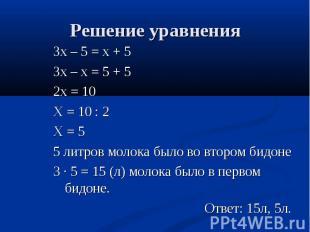 Зх – 5 = х + 5 Зх – 5 = х + 5 Зх – х = 5 + 5 2х = 10 Х = 10 : 2 Х = 5 5 литров м
