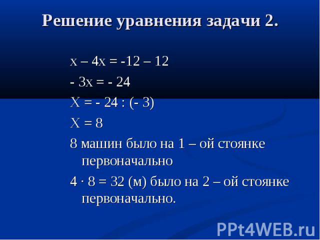 х – 4х = -12 – 12 - 3х = - 24 Х = - 24 : (- 3) Х = 8 8 машин было на 1 – ой стоянке первоначально 4 · 8 = 32 (м) было на 2 – ой стоянке первоначально.