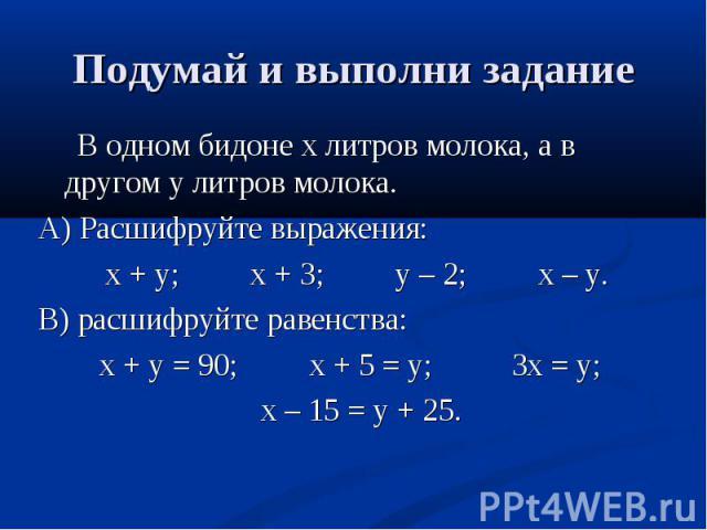 В одном бидоне х литров молока, а в другом у литров молока. В одном бидоне х литров молока, а в другом у литров молока. А) Расшифруйте выражения: х + у; х + 3; у – 2; х – у. В) расшифруйте равенства: х + у = 90; х + 5 = у; 3х = у; х – 15 = у + 25.