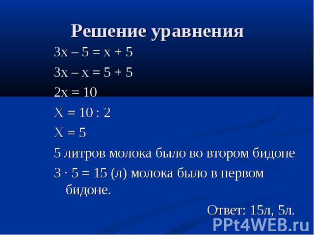 Зх – 5 = х + 5 Зх – 5 = х + 5 Зх – х = 5 + 5 2х = 10 Х = 10 : 2 Х = 5 5 литров молока было во втором бидоне 3 · 5 = 15 (л) молока было в первом бидоне. Ответ: 15л, 5л.