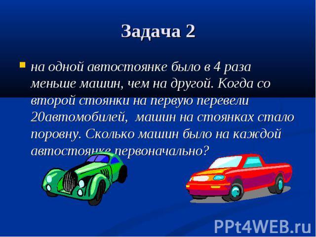 на одной автостоянке было в 4 раза меньше машин, чем на другой. Когда со второй стоянки на первую перевели 20автомобилей, машин на стоянках стало поровну. Сколько машин было на каждой автостоянке первоначально? на одной автостоянке было в 4 раза мен…