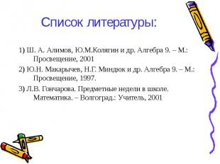 1) Ш. А. Алимов, Ю.М.Колягин и др. Алгебра 9. – М.: Просвещение, 2001 1) Ш. А. А