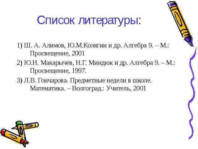 1) Ш. А. Алимов, Ю.М.Колягин и др. Алгебра 9. – М.: Просвещение, 2001 1) Ш. А. Алимов, Ю.М.Колягин и др. Алгебра 9. – М.: Просвещение, 2001 2) Ю.Н. Макарычев, Н.Г. Миндюк и др. Алгебра 9. – М.: Просвещение, 1997. 3) Л.В. Гончарова. Предметные недели…