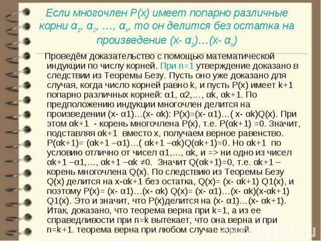 Проведём доказательство с помощью математической индукции по числу корней. При n=1 утверждение доказано в следствии из Теоремы Безу. Пусть оно уже доказано для случая, когда число корней равно k, и пусть P(х) имеет k+1 попарно различных корней: α1, …
