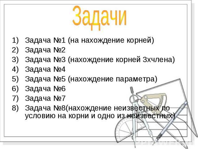 Задача №1 (на нахождение корней) Задача №1 (на нахождение корней) Задача №2 Задача №3 (нахождение корней 3хчлена) Задача №4 Задача №5 (нахождение параметра) Задача №6 Задача №7 Задача №8(нахождение неизвестных по условию на корни и одно из неизвестных)