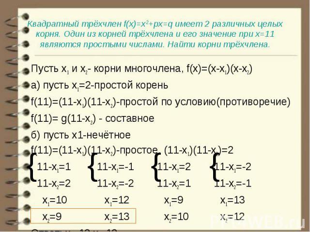 Пусть х1 и х2- корни многочлена, f(x)=(x-x1)(x-x2) Пусть х1 и х2- корни многочлена, f(x)=(x-x1)(x-x2) а) пусть х1=2-простой корень f(11)=(11-x1)(11-x2)-простой по условию(противоречие) f(11)= g(11-х2) - составное б) пусть х1-нечётное f(11)=(11-x1)(1…