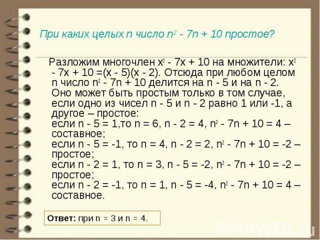 Разложим многочлен x2 - 7x + 10 на множители: x2 - 7x + 10 =(x - 5)(x - 2). Отсюда при любом целом n число n2 - 7n + 10 делится на n - 5 и на n - 2. Оно может быть простым только в том случае, если одно из чисел n - 5 и n - 2 равно 1 или -1, а друго…