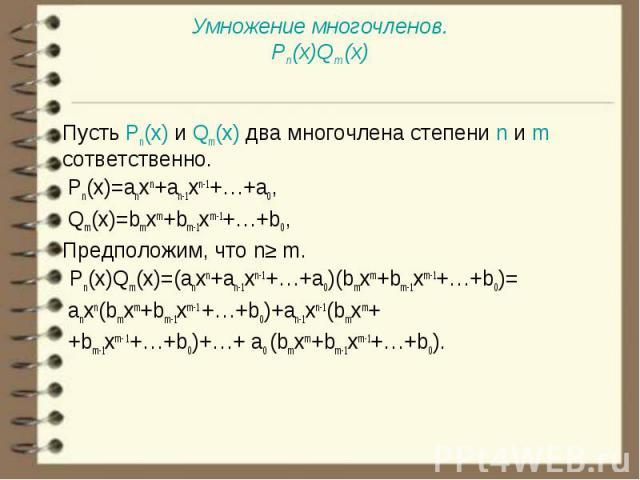 Пусть Pn(x) и Qm(x) два многочлена степени n и m cответственно. Пусть Pn(x) и Qm(x) два многочлена степени n и m cответственно. Pn(x)=anxn+an-1xn-1+…+a0, Qm(x)=bmxm+bm-1xm-1+…+b0, Предположим, что n≥ m. Pn(x)Qm(x)=(anxn+an-1xn-1+…+a0)(bmxm+bm-1xm-1+…
