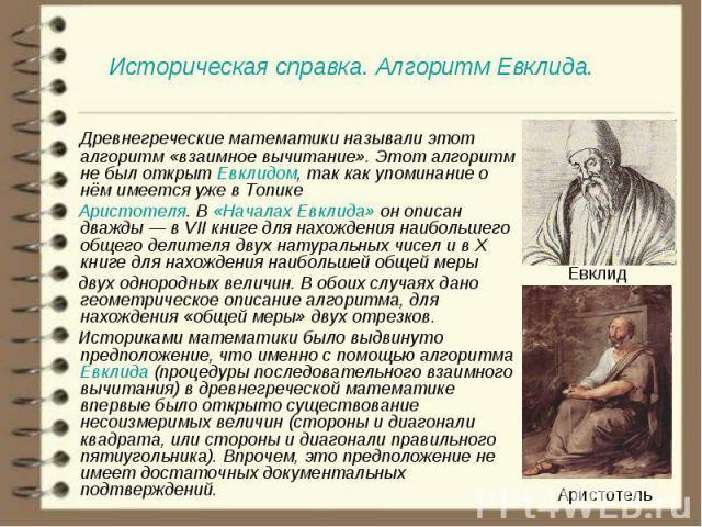 Древнегреческие математики называли этот алгоритм «взаимное вычитание». Этот алгоритм не был открыт Евклидом, так как упоминание о нём имеется уже в Топике   Древнегреческие математики называли этот алгоритм «взаимное вычит…