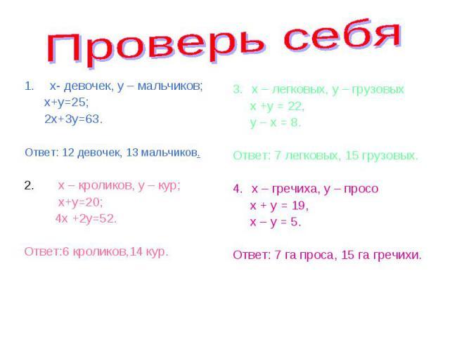 х- девочек, у – мальчиков; х- девочек, у – мальчиков; х+у=25; 2х+3у=63. Ответ: 12 девочек, 13 мальчиков. 2. х – кроликов, у – кур; х+у=20; 4х +2у=52. Ответ:6 кроликов,14 кур.