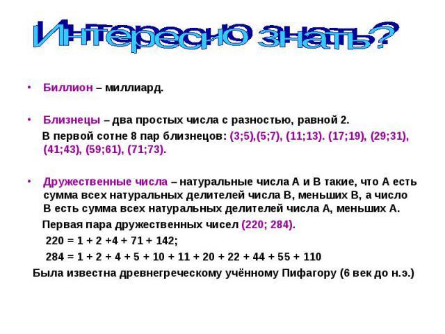 Биллион – миллиард. Биллион – миллиард. Близнецы – два простых числа с разностью, равной 2. В первой сотне 8 пар близнецов: (3;5),(5;7), (11;13). (17;19), (29;31), (41;43), (59;61), (71;73). Дружественные числа – натуральные числа А и В такие, что А…