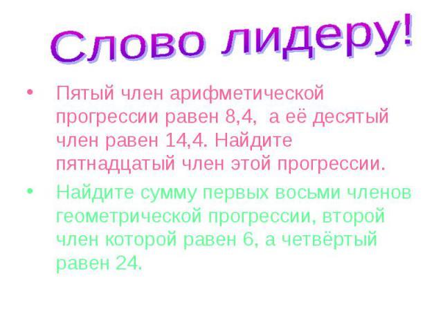 Пятый член арифметической прогрессии равен 8,4, а её десятый член равен 14,4. Найдите пятнадцатый член этой прогрессии. Пятый член арифметической прогрессии равен 8,4, а её десятый член равен 14,4. Найдите пятнадцатый член этой прогрессии. Найдите с…