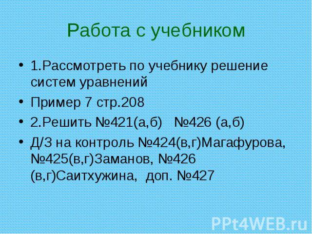 1.Рассмотреть по учебнику решение систем уравнений 1.Рассмотреть по учебнику решение систем уравнений Пример 7 стр.208 2.Решить №421(а,б) №426 (а,б) Д/З на контроль №424(в,г)Магафурова, №425(в,г)Заманов, №426 (в,г)Саитхужина, доп. №427