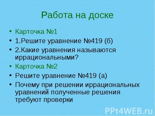 Карточка №1 Карточка №1 1.Решите уравнение №419 (б) 2.Какие уравнения называются иррациональными? Карточка №2 Решите уравнение №419 (а) Почему при решении иррациональных уравнений полученные решения требуют проверки