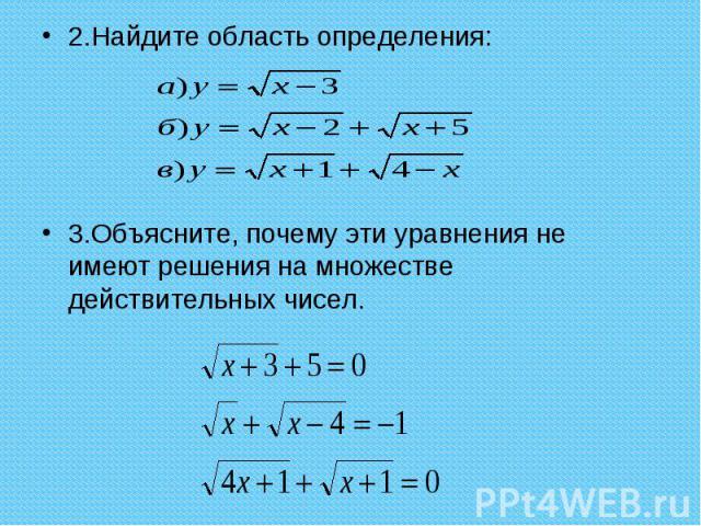 2.Найдите область определения: 2.Найдите область определения: 3.Объясните, почему эти уравнения не имеют решения на множестве действительных чисел.