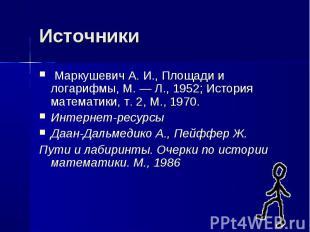 Маркушевич А. И., Площади и логарифмы, М. — Л., 1952; История математики, т. 2,