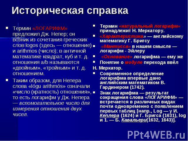 Термин «ЛОГАРИФМ» предложил Дж. Непер; он возник из сочетания греческих слов logos (здесь — отношение) и arithmos (число); в античной математике квадрат, куб и т. д. отношения а/b называются «двойным», «тройным» и т. д. отношением. Термин «ЛОГАРИФМ»…