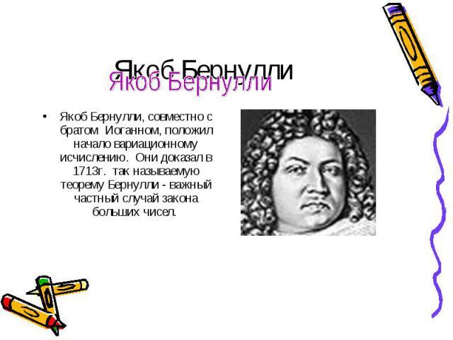 Якоб Бернулли, совместно с братом Иоганном, положил начало вариационному исчислению. Они доказал в 1713г. так называемую теорему Бернулли - важный частный случай закона больших чисел.