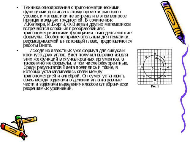 Техника оперирования с тригонометрическими функциями достигла к этому времени высокого уровня, и математики не встречали в этом вопросе принципиальных трудностей. В сочинениях И.Кеплера, Й.Бюрги, Ф.Виета и других математиков встречаются сложные прео…