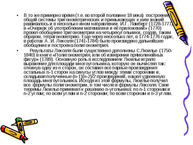 В то же примерно время (т.е. во второй половине 18 века) построение общей системы тригонометрических и примыкающих к ним знаний развивалось и в несколько ином направлении. И.Г. Ламберт (1728-1777) в «Очерках об употреблении математики и её приложени…