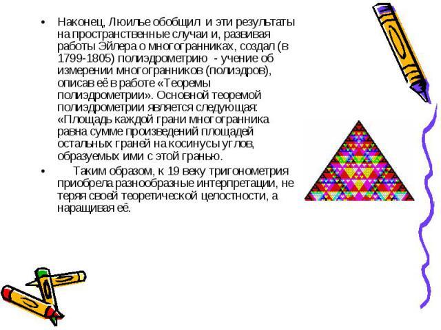 Наконец, Люилье обобщил и эти результаты на пространственные случаи и, развивая работы Эйлера о многогранниках, создал (в 1799-1805) полиэдрометрию - учение об измерении многогранников (полиэдров), описав её в работе «Теоремы полиэдрометрии». Основн…
