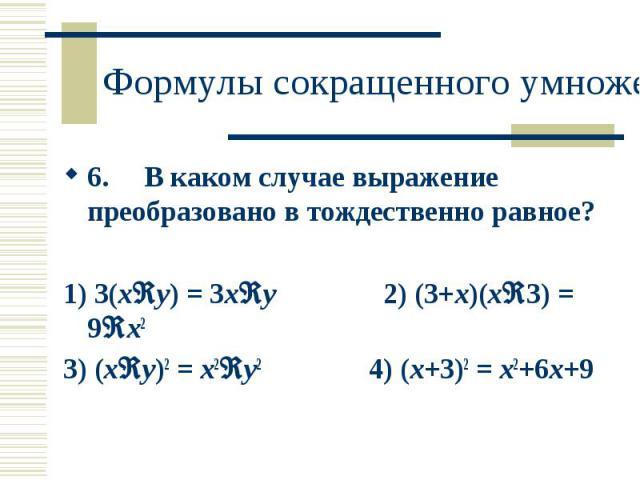 6. В каком случае выражение преобразовано в тождественно равное? 6. В каком случае выражение преобразовано в тождественно равное? 1) 3(x−y) = 3x−y 2) (3+x)(x−3) = 9−x2 3) (x−y)2 = x2−y2 4) (x+3)2 = x2+6x+9