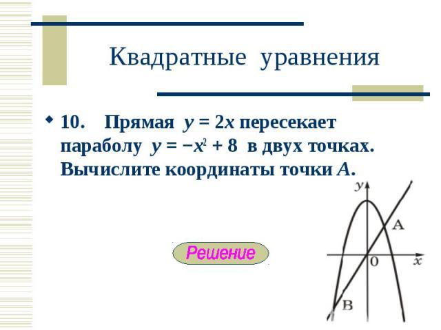 10. Прямая y = 2x пересекает параболу y = −x2 + 8 в двух точках. Вычислите координаты точки А. 10. Прямая y = 2x пересекает параболу y = −x2 + 8 в двух точках. Вычислите координаты точки А.