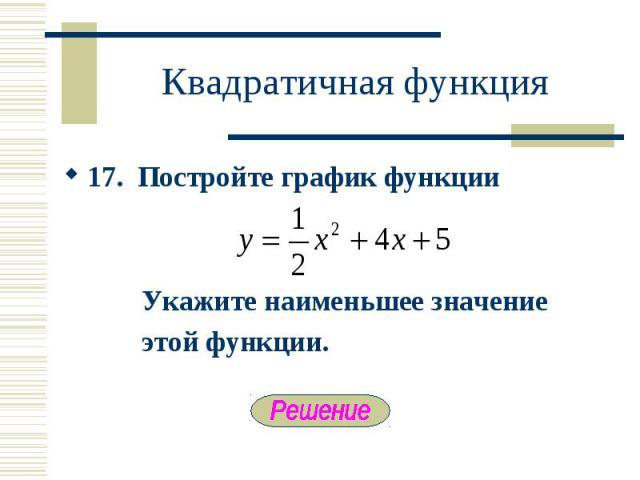17. Постройте график функции 17. Постройте график функции Укажите наименьшее значение этой функции.