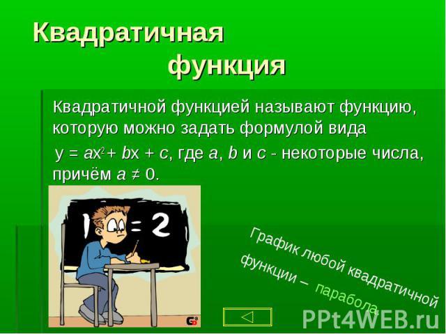 Квадратичной функцией называют функцию, которую можно задать формулой вида Квадратичной функцией называют функцию, которую можно задать формулой вида y = ax2 + bx + c, где a, b и с - некоторые числа, причём а ≠ 0.