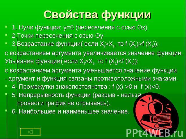 1. Нули функции: y=0 (пересечения с осью Ох) 1. Нули функции: y=0 (пересечения с осью Ох) 2.Точки пересечения с осью Оy 3.Возрастание функции( если X2>X1, то f (X2)>f (X1)): с возрастанием аргумента увеличивается значение функции. Убывание фун…
