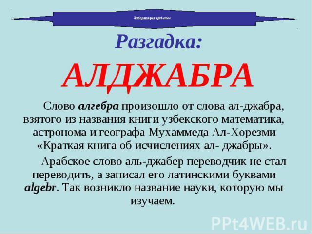Слово алгебра произошло от слова ал-джабра, взятого из названия книги узбекского математика, астронома и географа Мухаммеда Ал-Хорезми «Краткая книга об исчислениях ал- джабры». Слово алгебра произошло от слова ал-джабра, взятого из названия книги у…