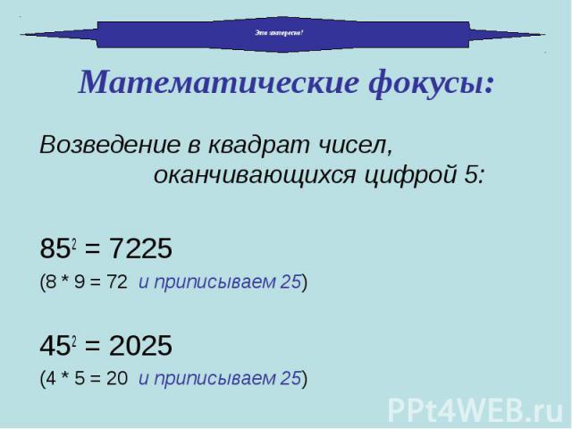 Возведение в квадрат чисел, оканчивающихся цифрой 5: Возведение в квадрат чисел, оканчивающихся цифрой 5: 852 = 7225 (8 * 9 = 72 и приписываем 25) 452 = 2025 (4 * 5 = 20 и приписываем 25)