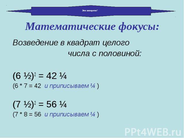 Возведение в квадрат целого Возведение в квадрат целого числа с половиной: (6 ½)2 = 42 ¼ (6 * 7 = 42 и приписываем ¼ ) (7 ½)2 = 56 ¼ (7 * 8 = 56 и приписываем ¼ )