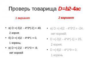 Проверь товарища D=b2-4ac 1 вариант а) D =(-5)2 - 4*3*(-2) = 49, 2 корня; б) D =