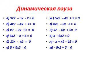 Динамическая пауза а) 3х2 – 5х - 2 = 0 б) 4х2 – 4х + 1= 0 в) х2 – 2х +3 = 0 г) 6