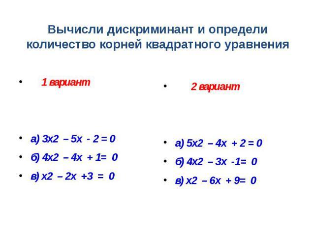 Вычисли дискриминант и определи количество корней квадратного уравнения 1 вариант а) 3х2 – 5х - 2 = 0 б) 4х2 – 4х + 1= 0 в) х2 – 2х +3 = 0