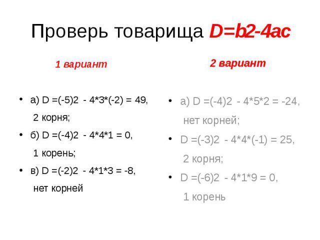 Проверь товарища D=b2-4ac 1 вариант а) D =(-5)2 - 4*3*(-2) = 49, 2 корня; б) D =(-4)2 - 4*4*1 = 0, 1 корень; в) D =(-2)2 - 4*1*3 = -8, нет корней