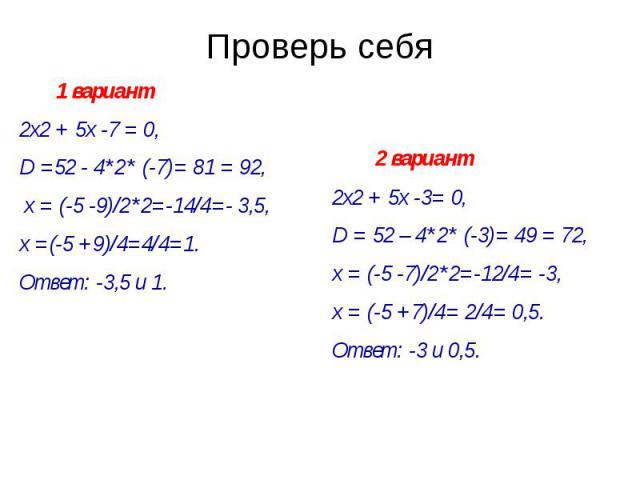 Проверь себя 1 вариант 2х2 + 5х -7 = 0, D =52 - 4*2* (-7)= 81 = 92, х = (-5 -9)/2*2=-14/4=- 3,5, х =(-5 +9)/4=4/4=1. Ответ: -3,5 и 1.