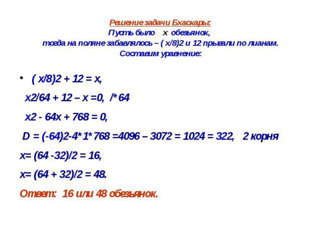 Решение задачи Бхаскары: Пусть было х обезьянок, тогда на поляне забавлялось – ( х/8)2 и 12 прыгали по лианам. Составим уравнение: ( х/8)2 + 12 = х, х2/64 + 12 – х =0, /*64 х2 - 64х + 768 = 0, D = (-64)2-4*1*768 =4096 – 3072 = 1024 = 322, 2 корня х=…