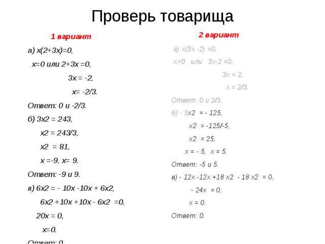 Проверь товарища 1 вариант а) х(2+3х)=0, х=0 или 2+3х =0, 3х = -2, х= -2/3. Ответ: 0 и -2/3. б) 3х2 = 243, х2 = 243/3, х2 = 81, х =-9, х= 9. Ответ: -9 и 9. в) 6х2 = - 10х -10х + 6х2, 6х2 +10х +10х - 6х2 =0, 20х = 0, х=0. Ответ: 0.