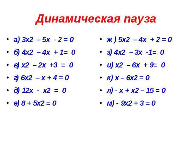 Динамическая пауза а) 3х2 – 5х - 2 = 0 б) 4х2 – 4х + 1= 0 в) х2 – 2х +3 = 0 г) 6х2 – х + 4 = 0 д) 12х - х2 = 0 е) 8 + 5х2 = 0