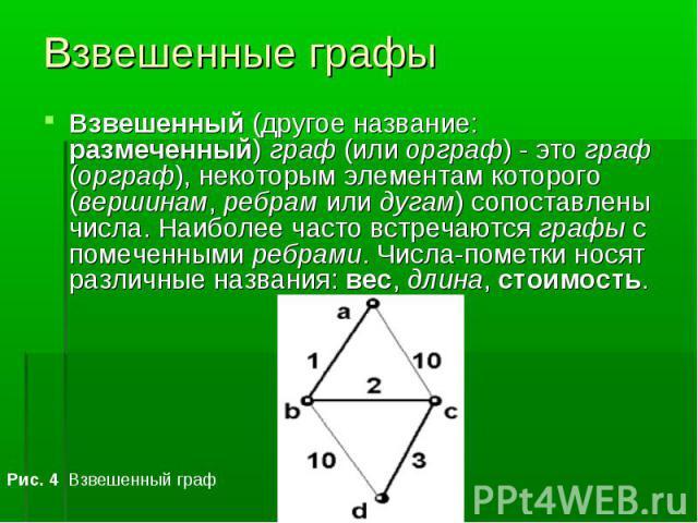 Взвешенный (другое название: размеченный) граф (или орграф) - это граф (орграф), некоторым элементам которого (вершинам, ребрам или дугам) сопоставлены числа. Наиболее часто встречаются графы с помеченными ребрами. Числа-пометки носят различные назв…