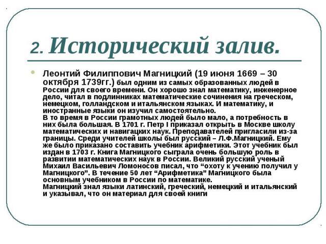 Леонтий Филиппович Магницкий (19 июня 1669 – 30 октября 1739гг.) был одним из самых образованных людей в России для своего времени. Он хорошо знал математику, инженерное дело, читал в подлинниках математические сочинения на греческом, немецком, голл…