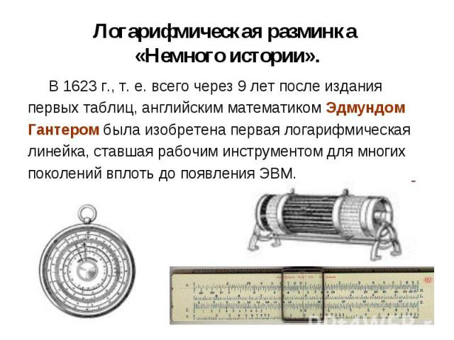 В 1623 г., т. е. всего через 9 лет после издания В 1623 г., т. е. всего через 9 лет после издания первых таблиц, английским математиком Эдмундом Гантером была изобретена первая логарифмическая линейка, ставшая рабочим инструментом для многих поколен…