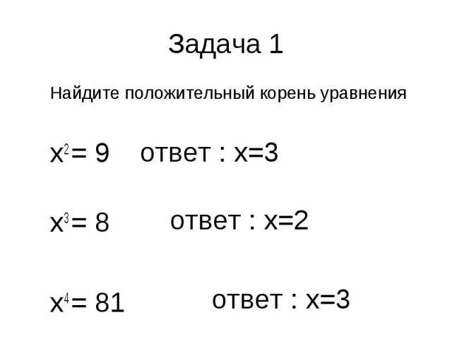 Найдите положительный корень уравнения Найдите положительный корень уравнения х2 = 9 х3 = 8 х4 = 81
