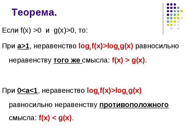 Если f(x) >0 и g(x)>0, то: Если f(x) >0 и g(x)>0, то: При а>1, неравенство logа f(x)>logа g(x) равносильно неравенству того же смысла: f(x) > g(x). При 0<а<1, неравенство logа f(x)>logа g(x) равносильно неравенству прот…